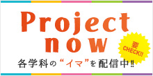 "PROJECT NOW : 各学科の""イマ""を配信中!!"